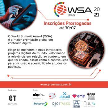 Descrição de imagem: sobre fundo branco, convite para o WSA. No topo, o logotipo do WSA Brasil 2021. Abaixo, o texto: Inscrições prorrogadas até 30/07 – O World Summit Award (WSA) é a maior premiação global em conteúdos digitais. Elege os melhores e mais inovadores projetos digitais no mundo, valorizando a relevância em relação ao contexto em que foi criado, assim como a contribuição para inclusão e acessibilidade a todos os públicos. No canto superior esquerdo, foto de mãos segurando um tablet. Abaixo, à direita, foto de um globo em pixels sendo projetado. No rodapé, os logotipos da realização: CT Serviços e apoiadores: ABAB, ABEMD, ABRADI, AME, APP, BRASSCOM, Digitalks, ICOM Libras e Ouvi.